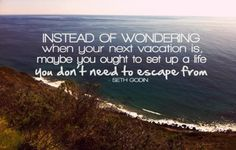 Instead of wondering when your next vacation is, maybe you ought to set up a life you don't need to escape from.