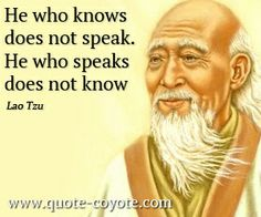 He who knows, does not speak. He who speaks, does not know. - Lao Tzu.
