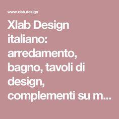 Xlab Design italiano: arredamento, bagno, tavoli di design, complementi su misura