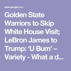 Golden State Warriors to Skip White House Visit; LeBron James to Trump: 'U Bum' – Variety - What a damn moron man! He's disgraced            politics, our nation and  now our best   basketball players.