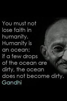 You must not lose faith in humanity. Humanity is an ocean; if a few drops of the ocean are dirty, the ocean does not become dirty - Gandhi I think we all need to remember this now and again. Great Quotes, Quotes To Live By, Me Quotes, Motivational Quotes, Inspirational Quotes, Gandhi Quotes, Funky Quotes, Super Quotes, The Words