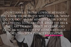 """Don't have a drunk cowboy message. You know those people who you ask ""What do you do?"" and 10 minutes later you're still trying to figure out what the heck they are talking about. Be clear and concise with a 2 or 3 sentence message. I call this your impact statement."" - Suzanne Evans"