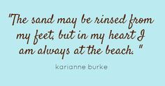 """This is lovely. """"The sand may be rinsed from my feet, but in my heart I am always at the beach. Ocean Quotes, Beach Quotes, Summer Quotes, I Need Vitamin Sea, I Love The Beach, Beach Signs, My Happy Place, Beach Themes, Favorite Quotes"""
