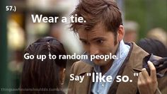 "Things a Whovian should do: Wear a tie and walk up to people on the street. Say ""like so,"" then remove it, say ""see?"" and walk away."