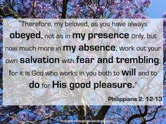 """""""Therefore, my beloved, as you have always obeyed, not as in my presence only, but now much more in my absence, work out your own salvation with fear and trembling; for it is God who works in you both to will and to do for His good pleasure"""" – Philippians 2: 12-13 #Christianity #bible #biblequotes #philippians #philippians2_12_13 #godsword"""