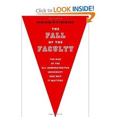 (This one got me so fired up I had to leave a review on Amazon) The Fall of the Faculty: The Rise of the All-Administrative University and Why It Matters: Benjamin Ginsberg: 9780199782444: Amazon.com: Books