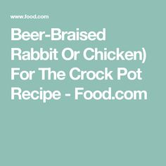 Beer-Braised Rabbit Or Chicken) For The Crock Pot Recipe - Food.com