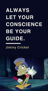 Always let your conscience be your guide.  ~ Jiminy Cricket | Pinocchio