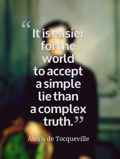 It is easier for the world to accept a simple lie than a complex truth. ~Alexis de Tocqueville Unfortunately this seems to be true. Great Quotes, Quotes To Live By, Me Quotes, Inspirational Quotes, Qoutes, Mommy Quotes, Motivational Board, Fabulous Quotes, Humor Quotes