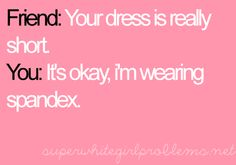 hahah I would say that but I don't wear dresses so i'm the one that always tells them there dress is short!;)
