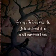 Grieving is like having broken ribs. On the outside you look fine but with every breath,  it hurts.