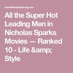 All the Super Hot Leading Men in Nicholas Sparks Movies — Ranked 10 - Life & Style