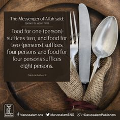 Jabir (ra) reported Allah's Messenger (may peace be upon him) as saying: Food for one (person) suffices two, and food for two (persons) suffices four persons and food for four persons suffices eight persons. Sahih Muslim, Book of Drinks, Hadith: 5368