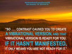 Por lo tanto ....... el contraste a causado que crees una versión vibratoria, y esa versión vibratoria está lista para ti. Si no se ha manifestado, únicamente significa que no estás listo para ella.