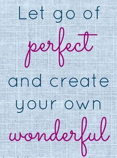 Let go of perfect.