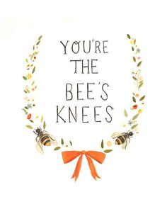 You're the bee's knees... <3