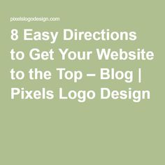 8 Easy Directions to Get Your Website to the Top – Blog | Pixels Logo Design