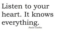 listen to your heart. it knows everything