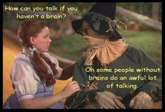 How can you talk if you haven't a brain? Oh some people without brains do an awful lot of talking.