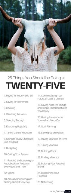 25 Things You Should Be Doing at 25  Twenty-five is a confusing year. You still feel young and free, but you also know you need to get your life together since you're a quarter of a century old. Well, you don't have to have it all figured out at 25, and you certainly aren't required to be at a specific stage of life.