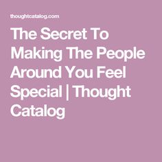 The Secret To Making The People Around You Feel Special | Thought Catalog