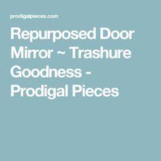 Repurposed Door Mirror ~ Trashure Goodness - Prodigal Pieces