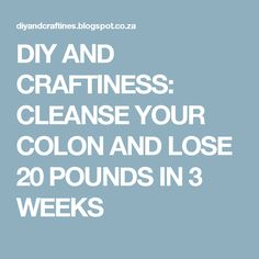 DIY AND CRAFTINESS: CLEANSE YOUR COLON AND LOSE 20 POUNDS IN 3 WEEKS