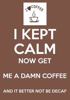 I kept calm. Now get me a damn coffee and it better not be decaf