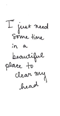 """""""I just need some time in a beautiful place to clear my head."""" -Unknown"""