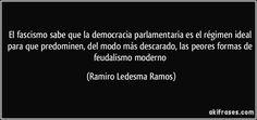 El fascismo sabe que la democracia parlamentaria es el régimen ideal para que predominen, del modo más descarado, las peores formas de feudalismo moderno (Ramiro Ledesma Ramos)