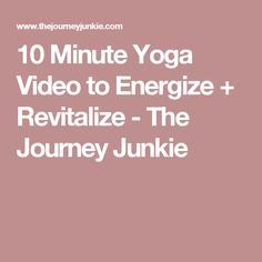10 Minute Yoga Video to Energize + Revitalize - The Journey Junkie