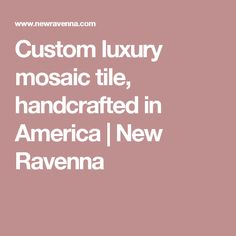 Custom luxury mosaic tile, handcrafted in America | New Ravenna