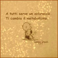 We all need hugs. It changes your metabolism ~ Un abbraccio