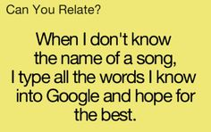 Like yes.... To probably everytime I know a song but don't know the song name.