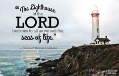 """The lighthouse of the Lord beckons to all as we sail the seas of life. Our home port is the celestial kingdom of God. Our purpose is to steer an undeviating course in that direction. To us comes the signal: Chart your course, set your sail, position your rudder, and proceed [following God's light]. With faith guiding our passage, we will find our way safely home—to family, friends, heaven, [and] to God. Of this truth I testify, in the name of Jesus Christ."" –Thomas S. Monson"