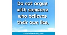 Do not argue  with someone  who believes  their own lies.