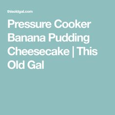 Pressure Cooker Banana Pudding Cheesecake | This Old Gal