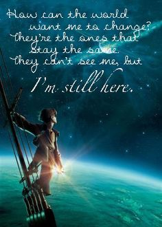 "Disney Quotes Treasure Planet: ""How can the world want me to change? They're the ones who stay the same, they can't see me, but I'm still here."""