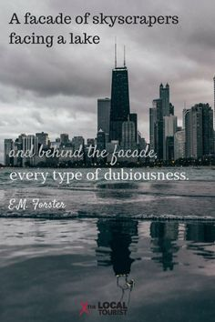 "Chicago quotes: ""A facade of skyscrapers facing a lake and behind the facade, every type of dubiousness."" E.M. Forster"