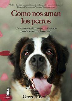 Cómo nos aman los perros: Un neurocientífico y su perro adoptado decodifican el cerebro canino. Gregory Berns. 2015