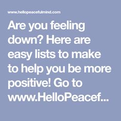 Are you feeling down? Here are easy lists to make to help you be more positive! Go to www.HelloPeacefulMind.com to download the FREE workbook!
