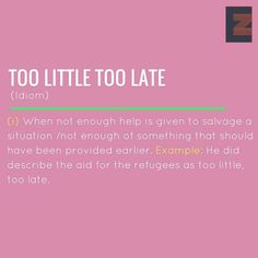 Idiom: Too little too late