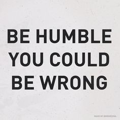 be humble you could be wrong//