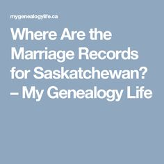 Where Are the Marriage Records for Saskatchewan? – My Genealogy Life