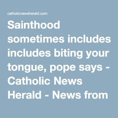 Sainthood sometimes includes biting your tongue, pope says - Catholic News Herald - News from the Vatican