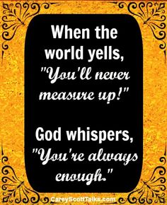 """When the world yells, """"You'll never measure up!"""" God whispers, """"You're always enough."""" #quotes #faith #self-worth"""