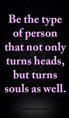 Be the type of person that not only turns heads, but turns souls as well.