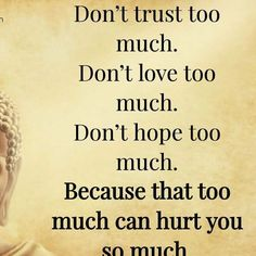 too much will hurt you  SO MUCH