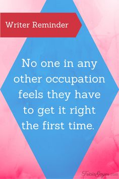 No one in any other occupation feels the have to get it right the first time. - TriciaGoyer.com