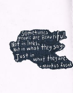 """""""sometimes people are beautiful. Not in looks, not in what they say, just in what they are"""" - Markus Zusak"""
